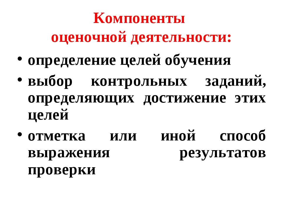 Компоненты оценочной деятельности: определение целей обучения выбор контрольн...