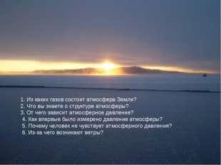 1. Из каких газов состоит атмосфера Земли? 2. Что вы знаете о структуре атмос