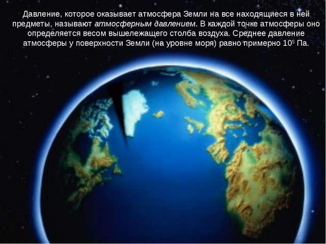 Давление, которое оказывает атмосфера Земли на все находящиеся в ней предметы...