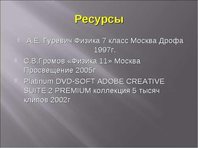 Ресурсы А.Е. Гуревич Физика 7 класс Москва Дрофа 1997г. С.В.Громов «Физика 11...