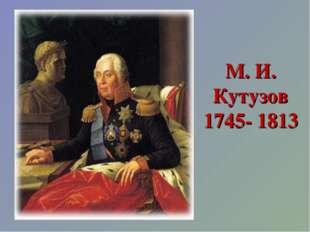 М. И. Кутузов 1745- 1813