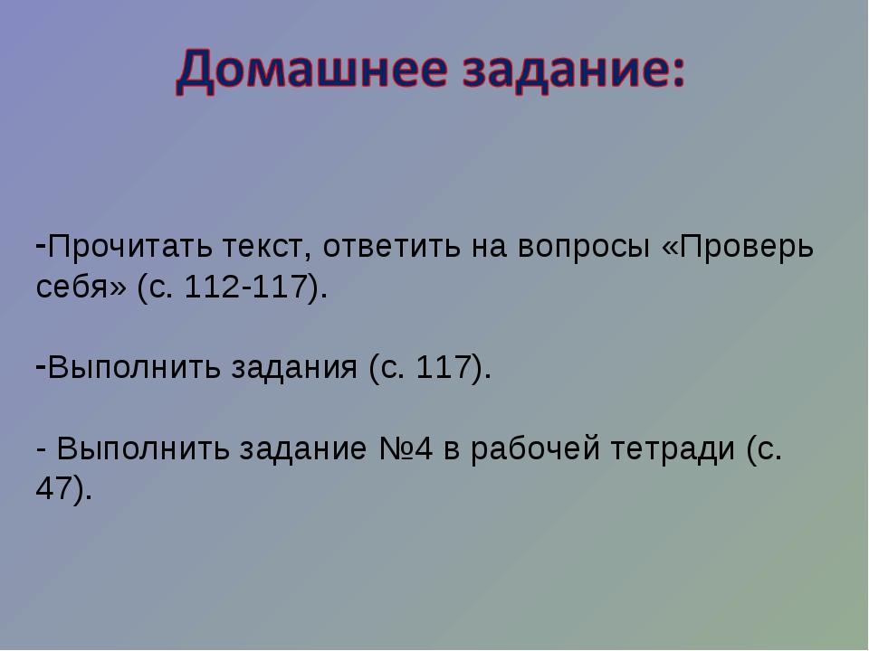 Прочитать текст, ответить на вопросы «Проверь себя» (с. 112-117). Выполнить з...