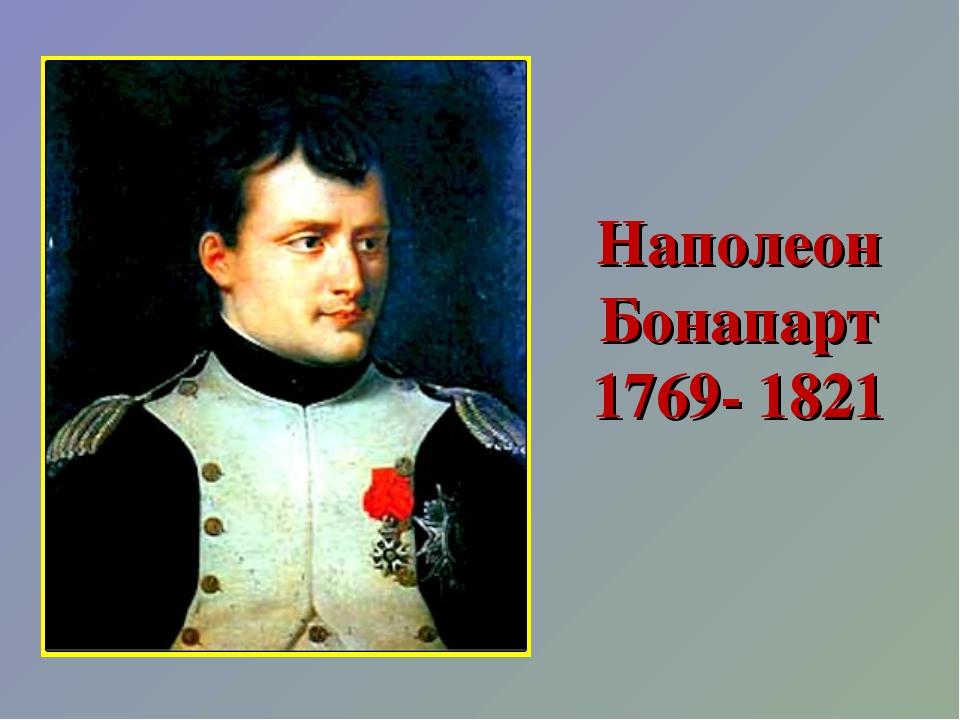 Наполеон Бонапарт 1769- 1821