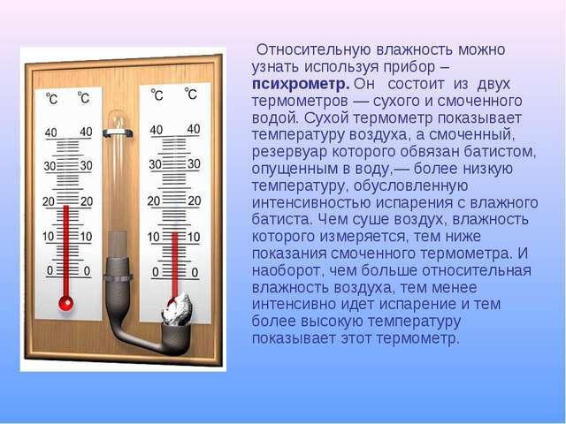 Относительную влажность можно узнать используя прибор – психрометр. Он сост...
