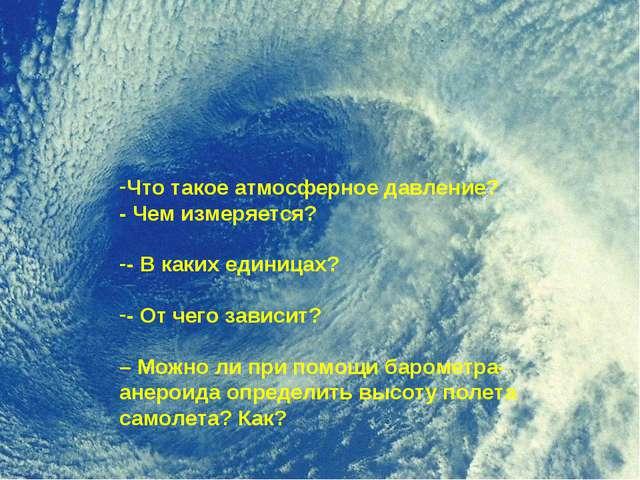 Что такое атмосферное давление? - Чем измеряется? - В каких единицах? - От ч...