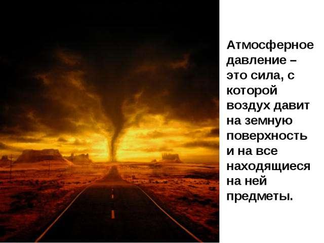 Атмосферное давление – это сила, с которой воздух давит на земную поверхность...