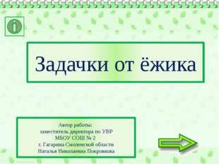 Задачки от ёжика Автор работы: заместитель директора по УВР МБОУ СОШ № 2 г. Г