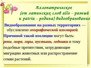 Аллопатрическое (от латинских слов allo - разный и patria - родина) видообраз
