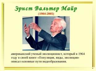 Эрнст Вальтер Майр (1904-2005) американский ученый эволюционист, который в 19