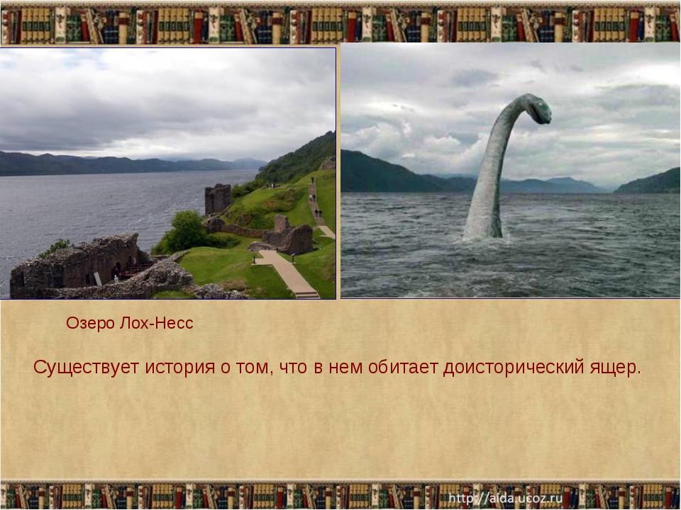 Озеро Лох-Несс Существует история о том, что в нем обитает доисторический ящер.