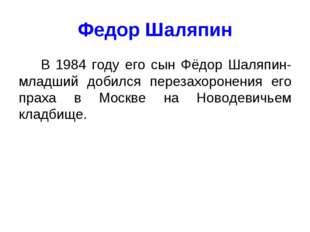 Федор Шаляпин В 1984 году его сын Фёдор Шаляпин-младший добился перезахоронен