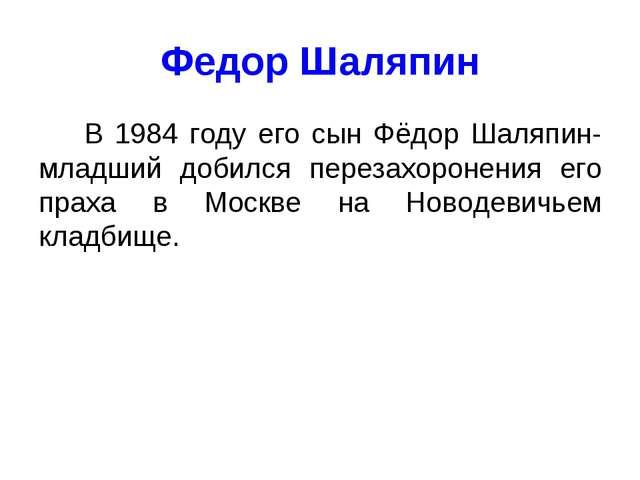 Федор Шаляпин В 1984 году его сын Фёдор Шаляпин-младший добился перезахоронен...