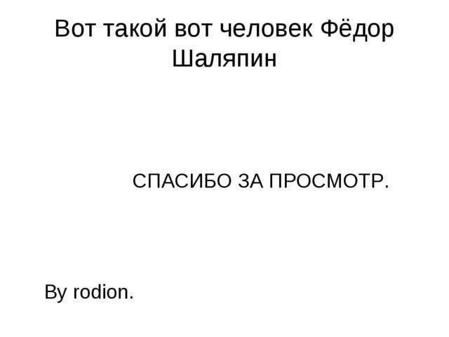 Вот такой вот человек Фёдор Шаляпин СПАСИБО ЗА ПРОСМОТР. By rodion.