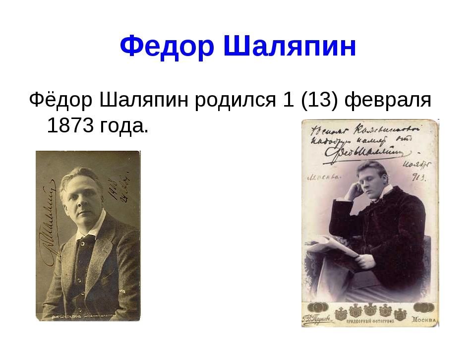 Федор Шаляпин Фёдор Шаляпин родился 1 (13) февраля 1873 года.