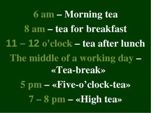 6 am – Morning tea 8 am – tea for breakfast 11 – 12 o'clock – tea after lunch