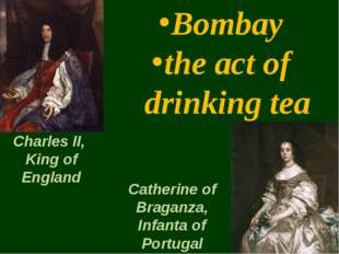 Bombay the act of drinking tea Charles II, King of England Catherine of Braga