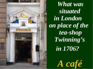 What was situated in London on place of the tea-shop Twinning's in 1706? A c