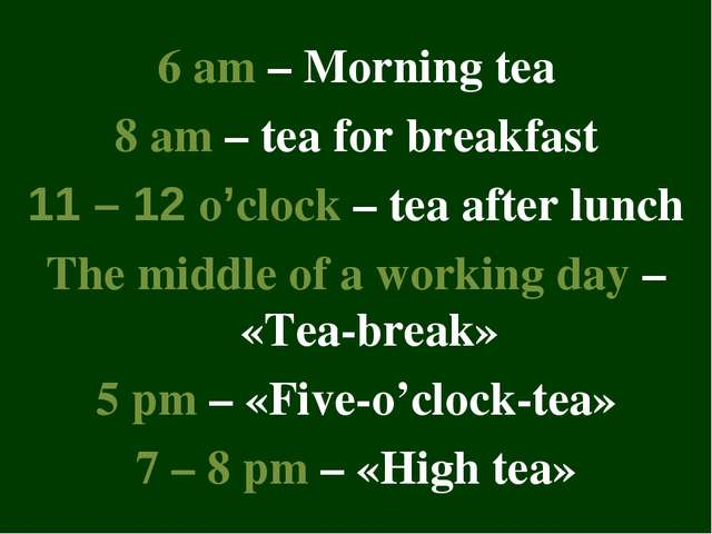 6 am – Morning tea 8 am – tea for breakfast 11 – 12 o'clock – tea after lunch...