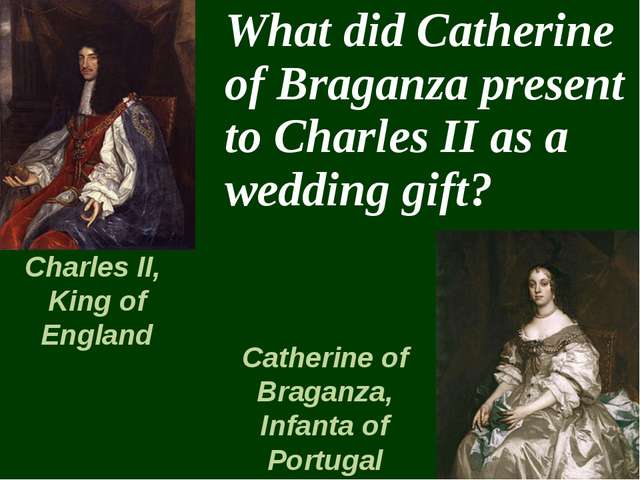 What did Catherine of Braganza present to Charles II as a wedding gift? Char...