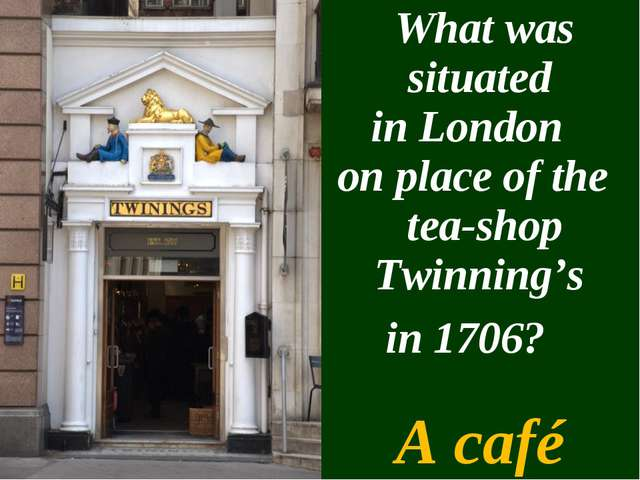 What was situated in London on place of the tea-shop Twinning's in 1706? A c...