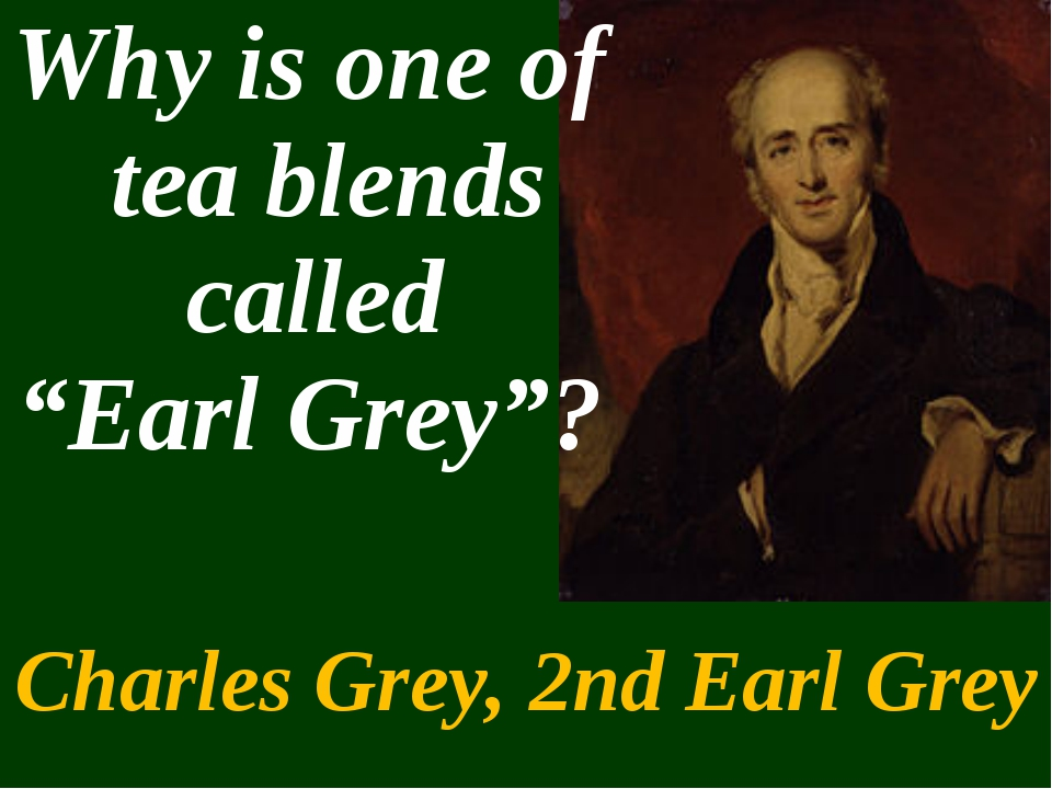 "Charles Grey, 2nd Earl Grey Why is one of tea blends called ""Earl Grey""?"