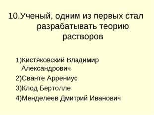10.Ученый, одним из первых стал разрабатывать теорию растворов Кистяковский В