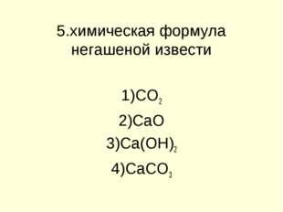 5.химическая формула негашеной извести CO2 CaO Ca(OH)2 CaCO3