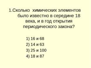 1.Сколько химических элементов было известно в середине 18 века, и в год откр