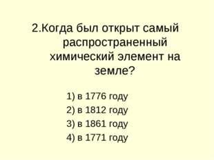 2.Когда был открыт самый распространенный химический элемент на земле? в 1776