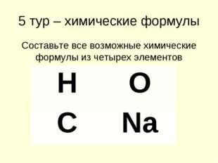 5 тур – химические формулы Составьте все возможные химические формулы из четы