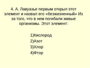 4. А. Лавуазье первым открыл этот элемент и назвал его «безжизненный» Из за т