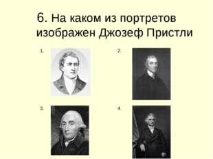 6. На каком из портретов изображен Джозеф Пристли