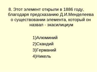 8. Этот элемент открыли в 1886 году, благодаря предсказанию Д.И.Менделеева о