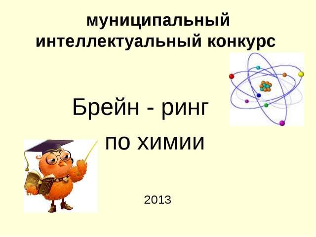 муниципальный интеллектуальный конкурс Брейн - ринг по химии 2013