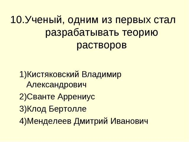 10.Ученый, одним из первых стал разрабатывать теорию растворов Кистяковский В...
