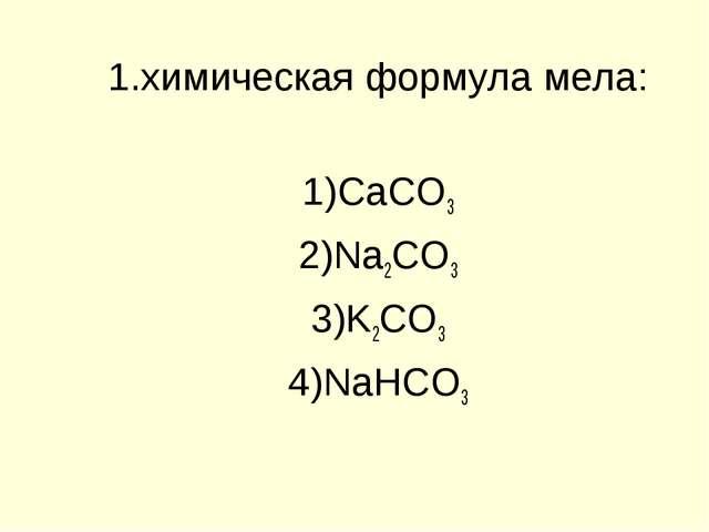 1.химическая формула мела: CaCO3 Na2CO3 K2CO3 NaHCO3
