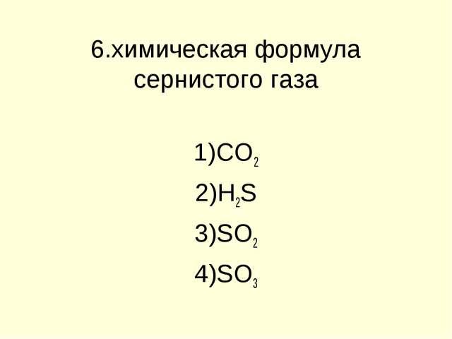 6.химическая формула сернистого газа CO2 H2S SO2 SO3