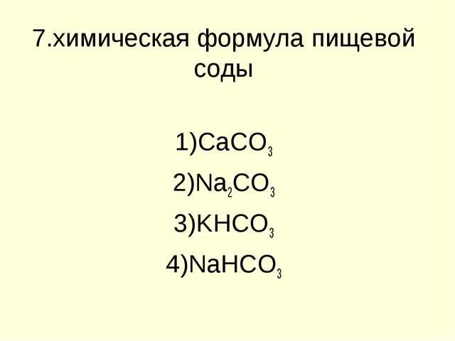 7.химическая формула пищевой соды CaCO3 Na2CO3 KHCO3 NaHCO3