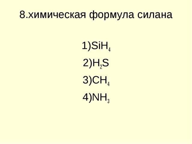 8.химическая формула силана SiH4 H2S CH4 NH3