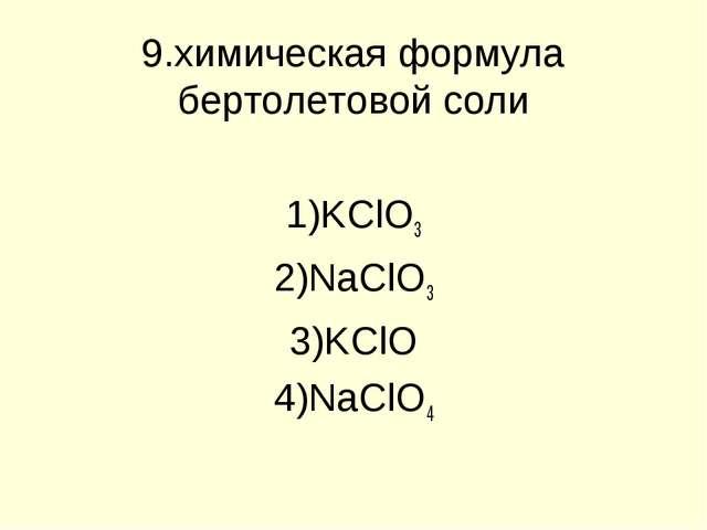 9.химическая формула бертолетовой соли KClO3 NaClO3 KClO NaClO4