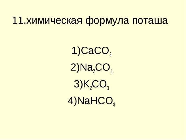 11.химическая формула поташа CaCO3 Na2CO3 K2CO3 NaHCO3