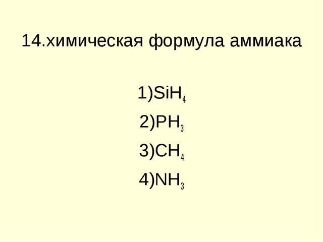 14.химическая формула аммиака SiH4 PH3 CH4 NH3