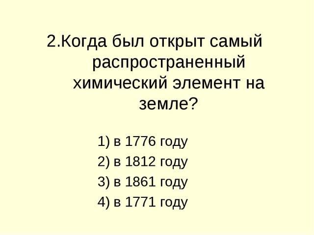 2.Когда был открыт самый распространенный химический элемент на земле? в 1776...