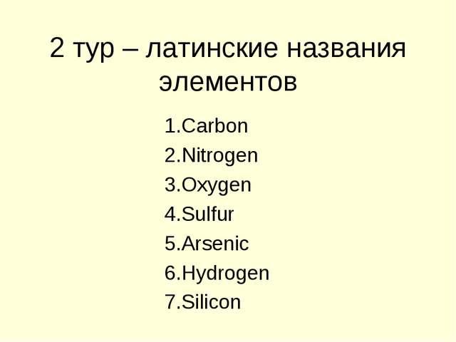 2 тур – латинские названия элементов Carbon Nitrogen Oxygen Sulfur Arsenic Hy...