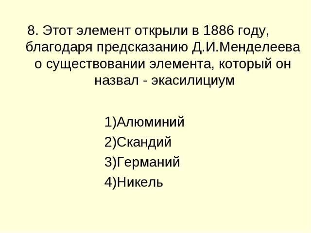 8. Этот элемент открыли в 1886 году, благодаря предсказанию Д.И.Менделеева о...