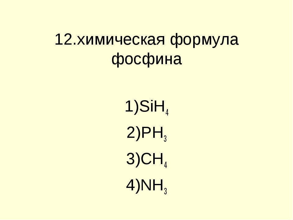 12.химическая формула фосфина SiH4 PH3 CH4 NH3