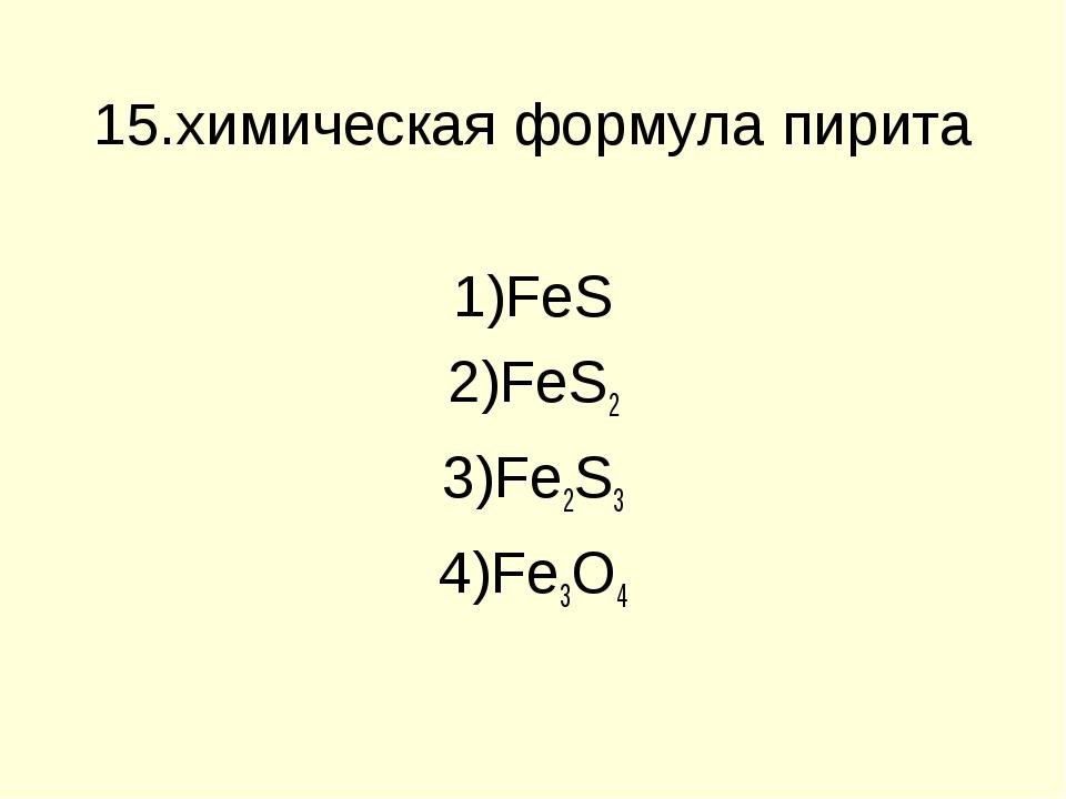 15.химическая формула пирита FeS FeS2 Fe2S3 Fe3O4