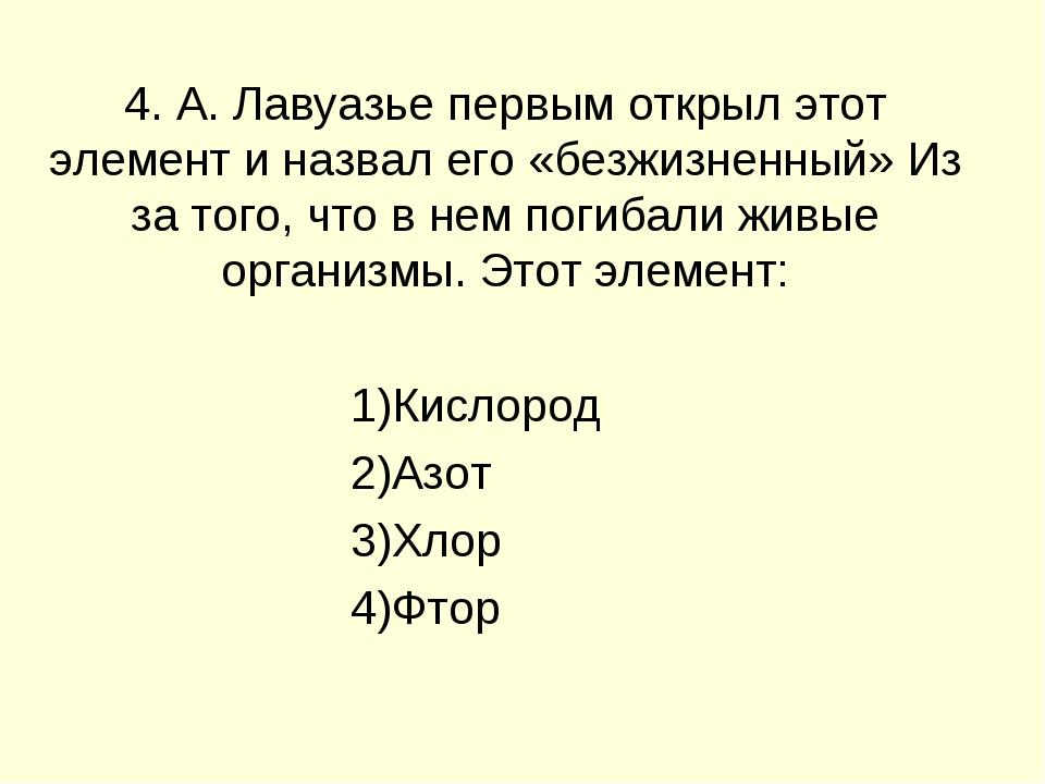 4. А. Лавуазье первым открыл этот элемент и назвал его «безжизненный» Из за т...