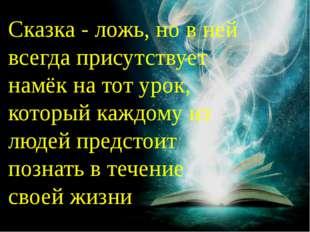 Сказка - ложь, но в ней всегда присутствует намёк на тот урок, который каждом