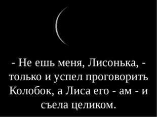 - Не ешь меня, Лисонька, - только и успел проговорить Колобок, а Лиса его - а